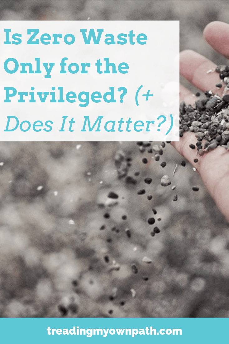 Is Zero Waste Only for the Privileged? (And does it matter?) From Treading My Own Path | Zero Waste + Plastic Free Living | Less waste, less stuff, sustainable living. Zero waste on a budget, zero waste privilege, zero waste social inclusion, living with less waste, how to reduce trash. More at https://treadingmyownpath.com