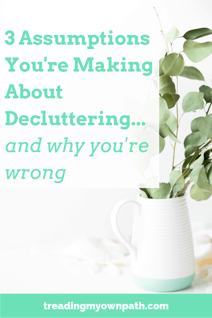 3 Assumptions You\'re Making About Decluttering... And Why You\'re Wrong