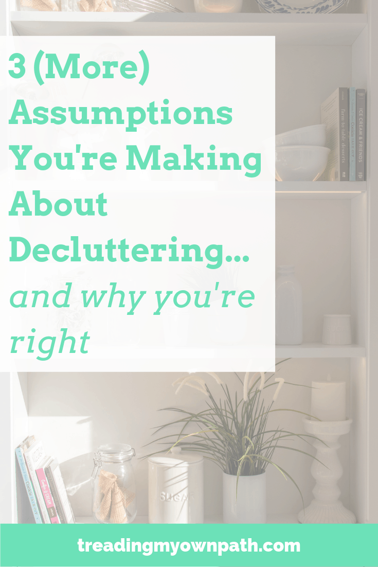 3 (More) Assumptions You\'re Making about Decluttering...and Why You\'re Right by Treading My Own Path | Zero Waste + Plastic Free Living | Less waste, less stuff, sustainable living, minimalism, minimalist, how to declutter, low waste decluttering, Marie Kondo, KonMari, how to get rid of things, how to simplify, minimalist home, be more with less. More at https://treadingmyownpath.com