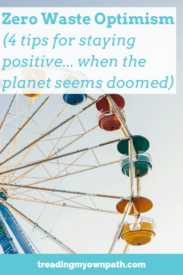 Zero waste optimism: 4 tips for staying positive when the planet seems doomed from Treading My Own Path | Zero Waste + Plastic Free Living | Less stuff, less waste, sustainable living. Eco friendly choices, eco guilt, eco optimism, positive behaviour change, changing habits, green living, green lifestyle, plastic pollution, pass on plastic, refusing plastic, break free from plastic, break up with plastic. More at https://treadingmyownpath.com