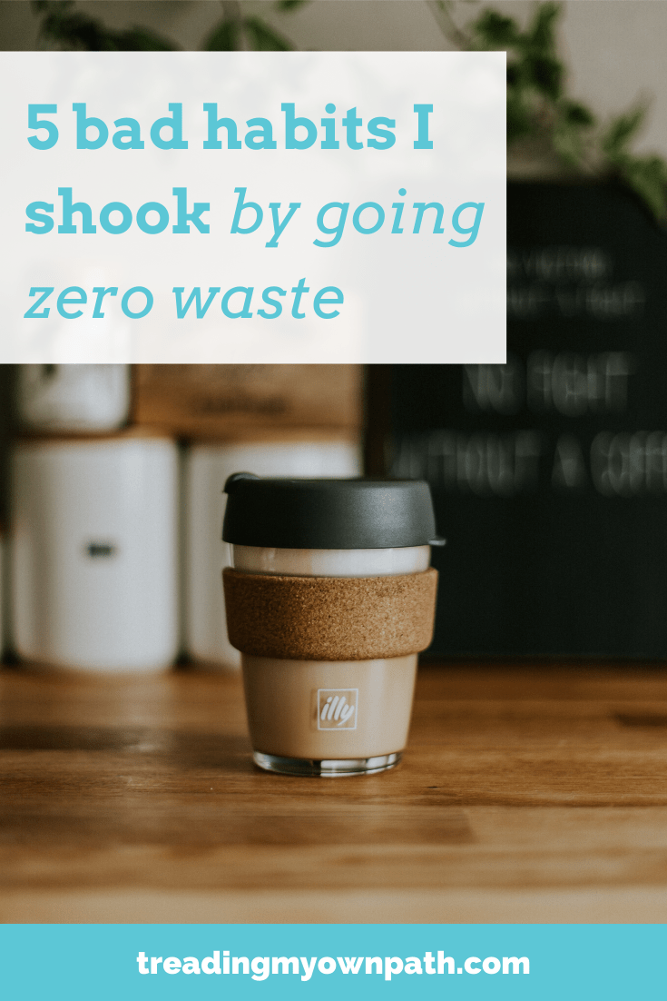 5 bad habits I shook by going zero waste, from Treading My Own Path | Zero Waste + Plastic-Free Living | Less waste, less stuff, sutainable living. Reducing plastic, say no to single-use, choose reusables, reduce what you produce, eco-friendly choices, living a low waste lifestyle, green living, sustainableish, sustainability, green choices, reduce your footprint, low footprint. More at https://treadingmyownpath.com